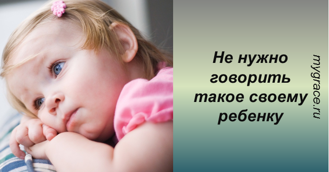 Никогда не говорите своему ребенку эти фразы!