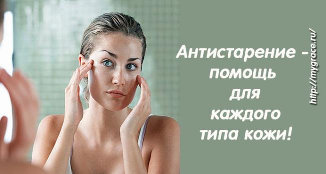 Как поддержать молодость: антистарение - помощь для каждого типа кожи!