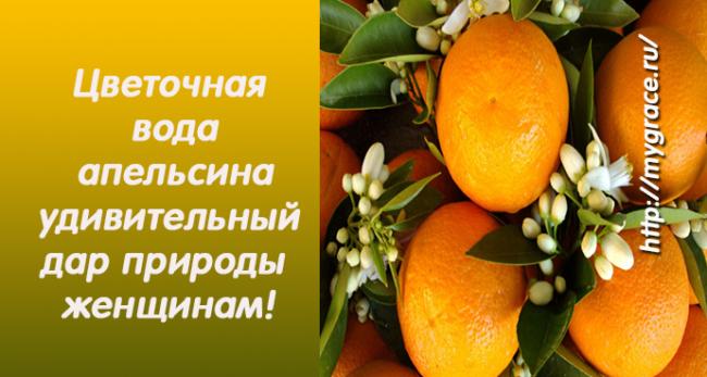Цветочная вода апельсина - удивительный дар природы женщинам!